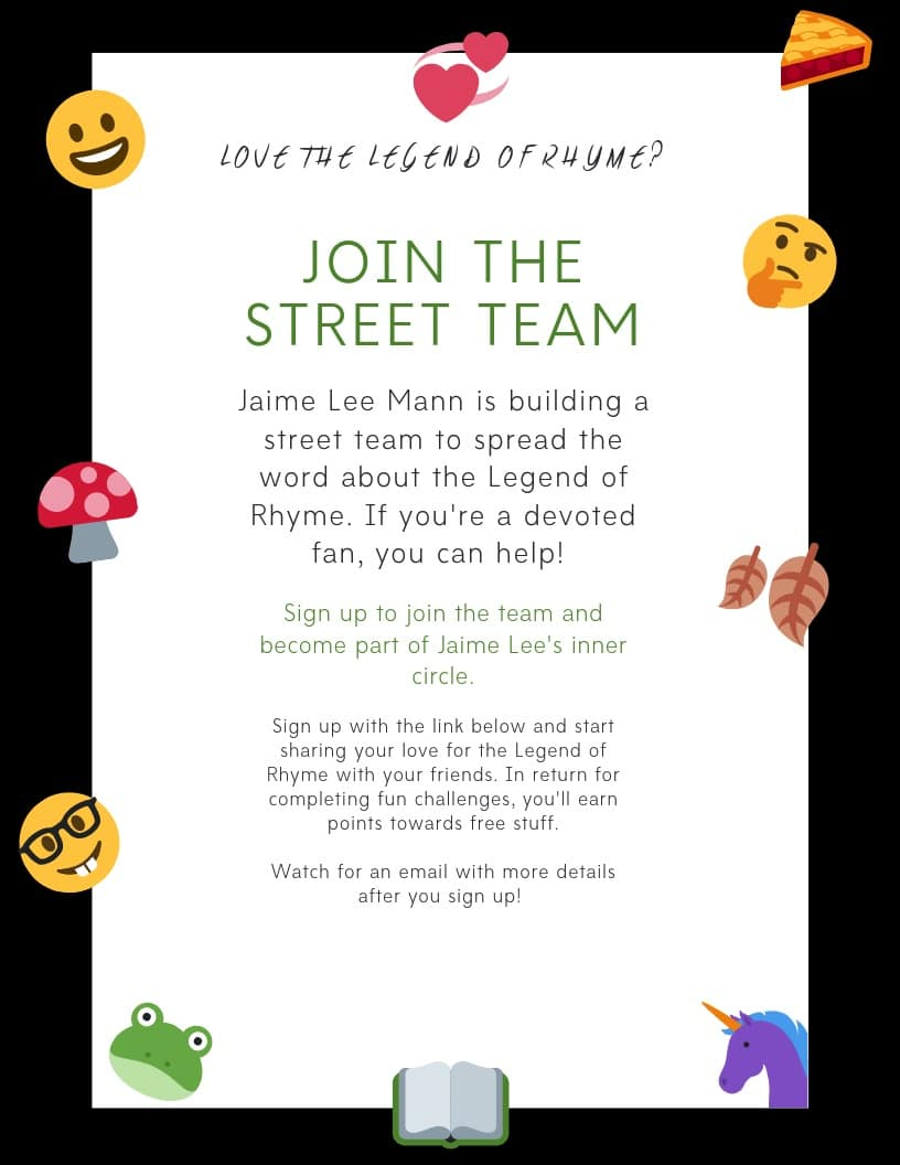 Love the Legend of Rhyme?  Join The Street Team!  Jaime Lee Mann is building a street team to spread the word about the Legend of Rhyme. If you're a devoted fan, you can help!  Sign up to join the team and become part of Jaime Lee's inner circle.  Sign up with the form below and start sharing your love for the Legend of Rhyme with your friends. In return for completing fun challenges, you'll earn points towards free stuff.  Watch for an email with more details after you sign up!